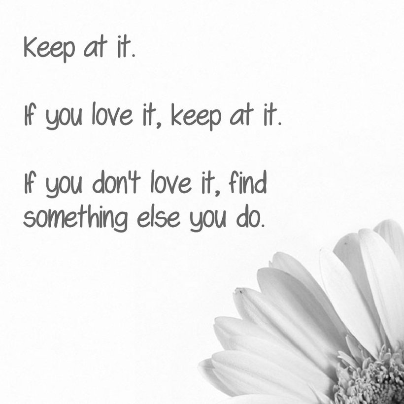 Keep at it. If you love it, keep at it. If you don't love it, find something you do.